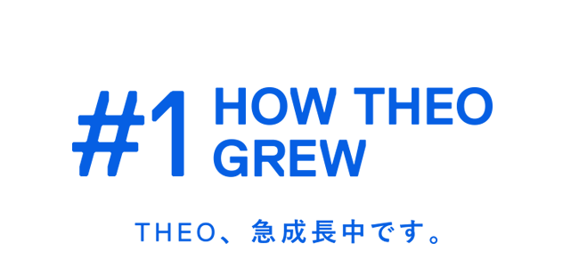 HOW THEO GREW THEO、急成長中です。